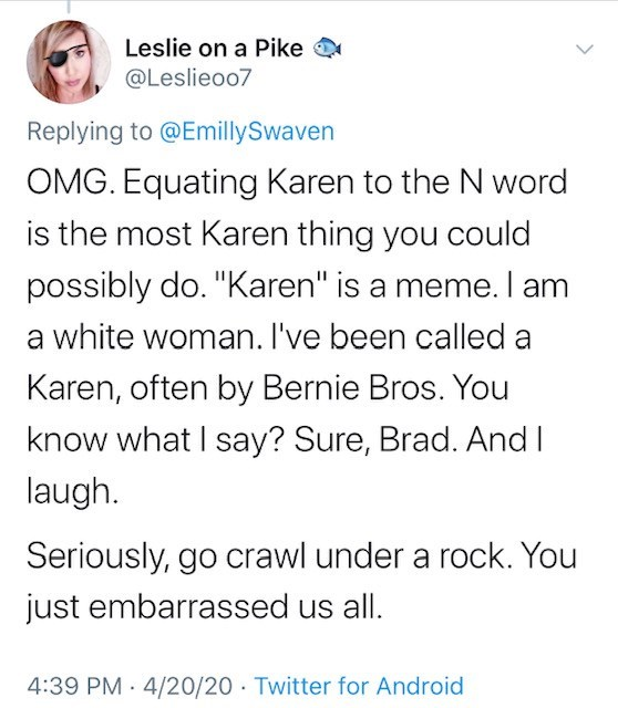 """Text - Leslie on a Pike @Leslieoo7 Replying to @EmillySwaven OMG. Equating Karen to the N word is the most Karen thing you could possibly do. """"Karen"""" is a meme. I am a white woman. I've been called a Karen, often by Bernie Bros. You know what I say? Sure, Brad. And I laugh. Seriously, go crawl under a rock. You just embarrassed us all. 4:39 PM 4/20/20 · Twitter for Android"""