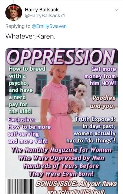 """Magazine - Harry Ballsack @HarryBallsack71 Replying to @EmillySwaven Whatever,Karen. OPPRESSION How to breed with a psycho, and have a nerd pay for the kids! Exclusive: How to be more self-serving and more vain! The Monthly Magazine for Women Who Were Oppressed by Men Hundreds of Years Before They Were Even Born! Get more money from him NOW! Poodles and you. Truth Exposed: In days past, women actually had to """"do things""""! BONUS ISSUE: Alyour flaws areactuallyHIS fault."""