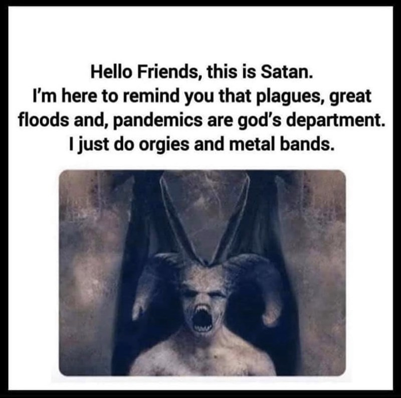Text - Hello Friends, this is Satan. I'm here to remind you that plagues, great floods and, pandemics are god's department. I just do orgies and metal bands.