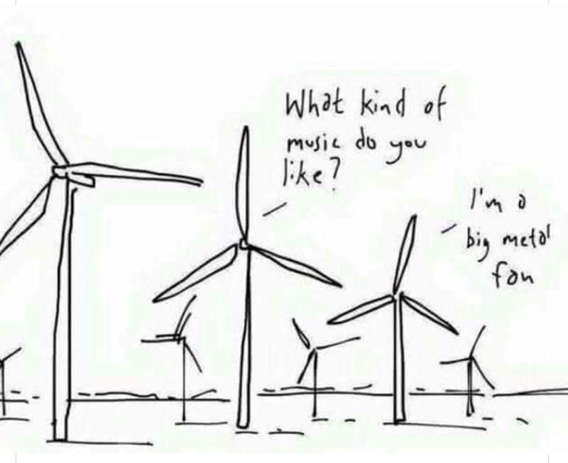 Wind turbine - What kind of music do you like? I'm a big metal fon