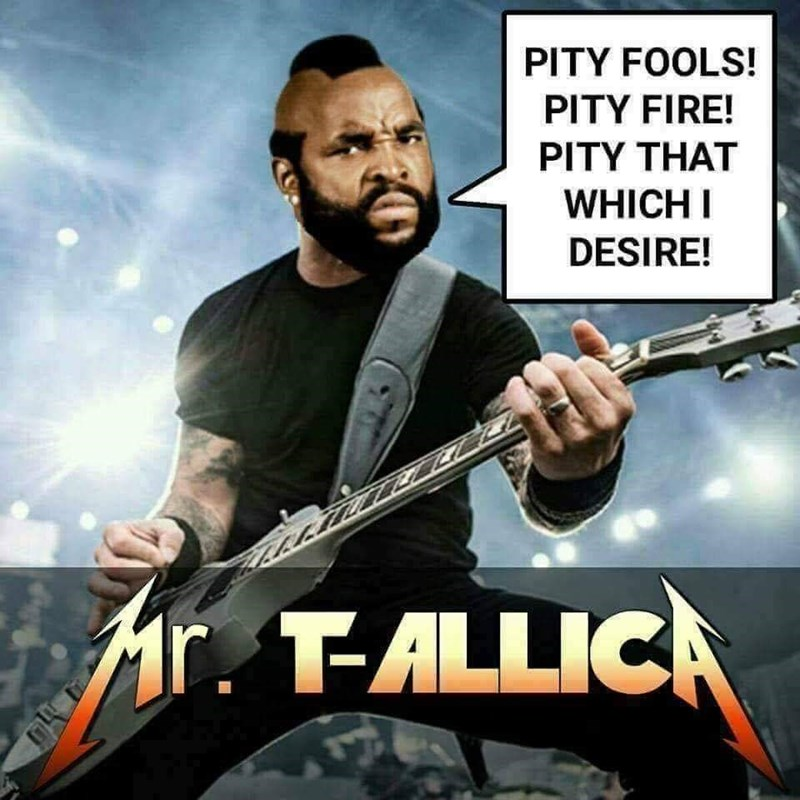 Movie - PITY FOOLS! PITY FIRE! PITY THAT WHICH I DESIRE! Mr. T-ALLICA