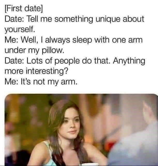 Text - [First date] Date: Tell me something unique about yourself. Me: Well, I always sleep with one arm under my pillow. Date: Lots of people do that. Anything more interesting? Me: It's not my arm.