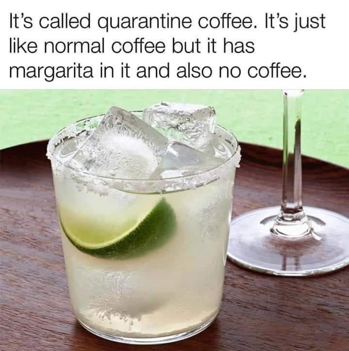 Drink - It's called quarantine coffee. It's just like normal coffee but it has margarita in it and also no coffee.