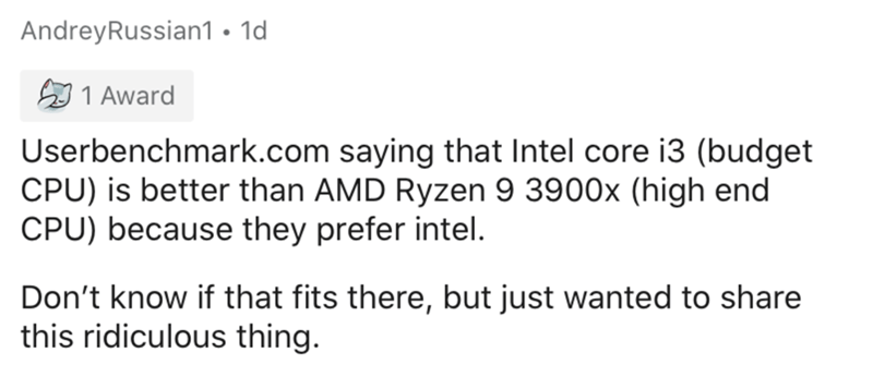 Text - AndreyRussian1 • 1d A 1 Award Userbenchmark.com saying that Intel core i3 (budget CPU) is better than AMD Ryzen 9 3900x (high end CPU) because they prefer intel. Don't know if that fits there, but just wanted to share this ridiculous thing.