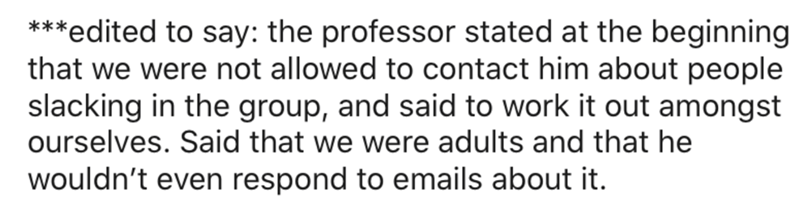 Text - ***edited to say: the professor stated at the beginning that we were not allowed to contact him about people slacking in the group, and said to work it out amongst ourselves. Said that we were adults and that he wouldn't even respond to emails about it.