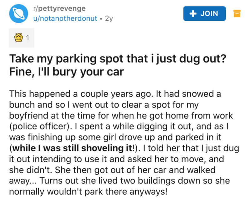Text - r/pettyrevenge + JOIN u/notanotherdonut • 2y Take my parking spot that i just dug out? Fine, I'll bury your car This happened a couple years ago. It had snowed a bunch and so I went out to clear a spot for my boyfriend at the time for when he got home from work (police officer). I spent a while digging it out, and as I was finishing up some girl drove up and parked in it (while I was still shoveling it!). I told her that I just dug it out intending to use it and asked her to move, and she