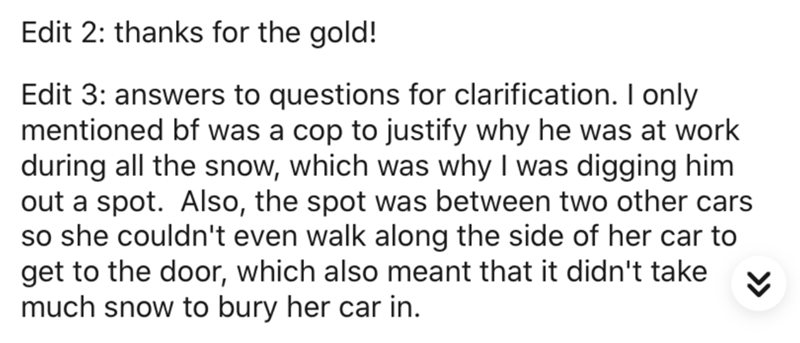 Text - Edit 2: thanks for the gold! Edit 3: answers to questions for clarification. only mentioned bf was a cop to justify why he was at work during all the snow, which was why I was digging him out a spot. Also, the spot was between two other cars so she couldn't even walk along the side of her car to get to the door, which also meant that it didn't take much snow to bury her car in.