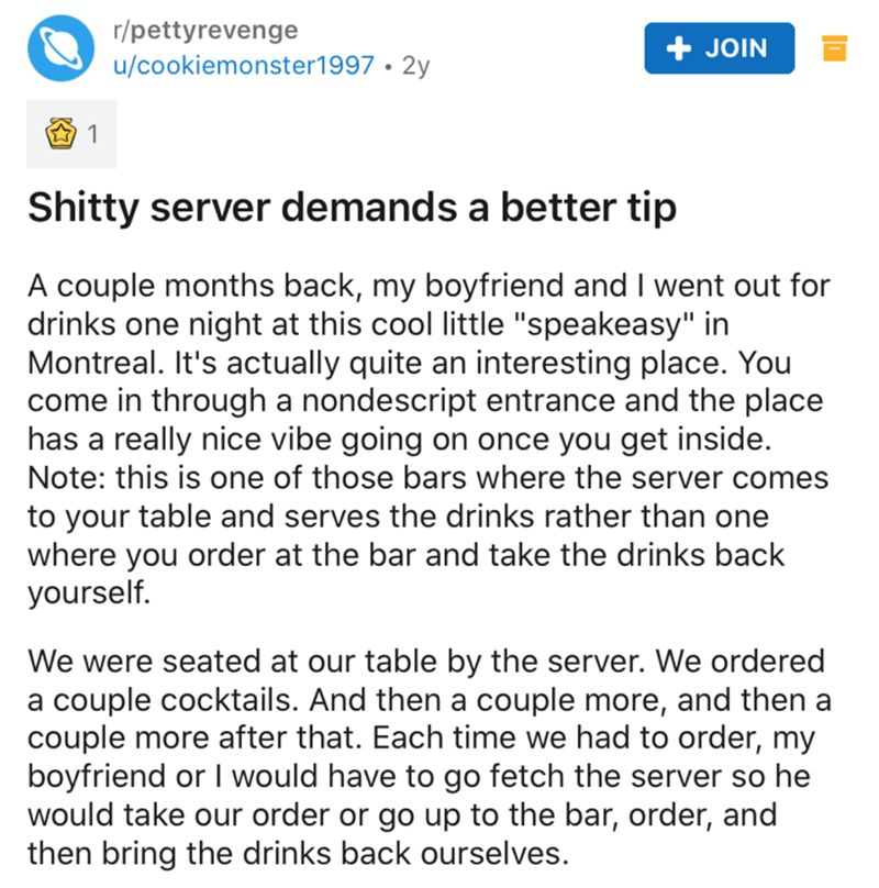 "Text - r/pettyrevenge + JOIN u/cookiemonster1997 • 2y Shitty server demands a better tip A couple months back, my boyfriend and I went out for drinks one night at this cool little ""speakeasy"" in Montreal. It's actually quite an interesting place. You come in through a nondescript entrance and the place has a really nice vibe going on once you get inside. Note: this is one of those bars where the server comes to your table and serves the drinks rather than one where you order at the bar and take"