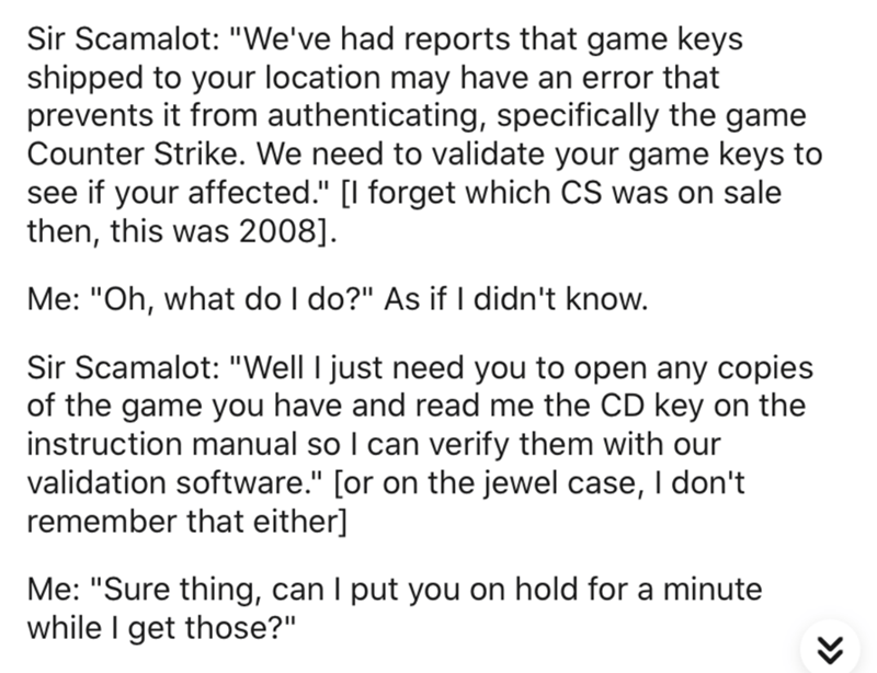 "Text - Sir Scamalot: ""We've had reports that game keys shipped to your location may have an error that prevents it from authenticating, specifically the game Counter Strike. We need to validate your game keys to see if your affected."" [I forget which CS was on sale then, this was 2008]. Me: ""Oh, what do I do?"" As if I didn't know. Sir Scamalot: ""Well I just need you to open any copies of the game you have and read me the CD key on the instruction manual so I can verify them with our validation s"