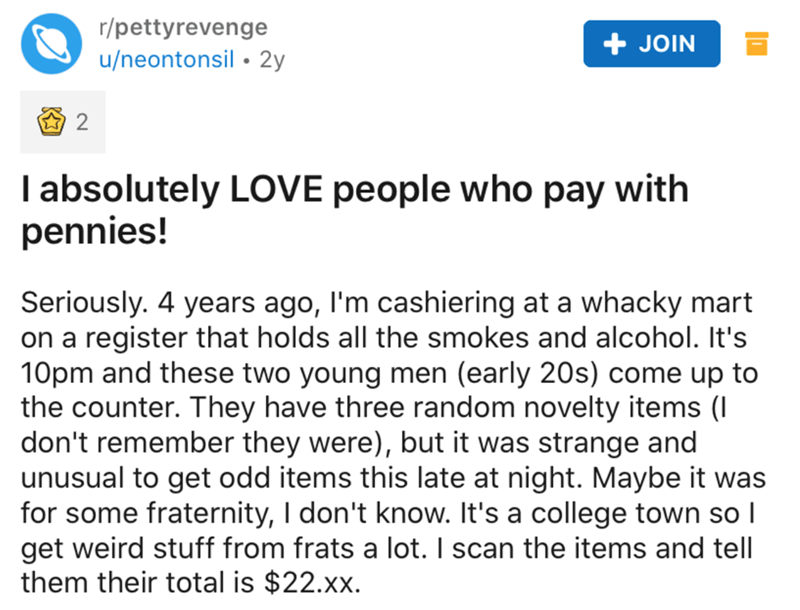 Text - r/pettyrevenge + JOIN u/neontonsil • 2y I absolutely LOVE people who pay with pennies! Seriously. 4 years ago, I'm cashiering at a whacky mart on a register that holds all the smokes and alcohol. It's 10pm and these two young men (early 20s) come up to the counter. They have three random novelty items (I don't remember they were), but it was strange and unusual to get odd items this late at night. Maybe it was for some fraternity, I don't know. It's a college town so I get weird stuff fro