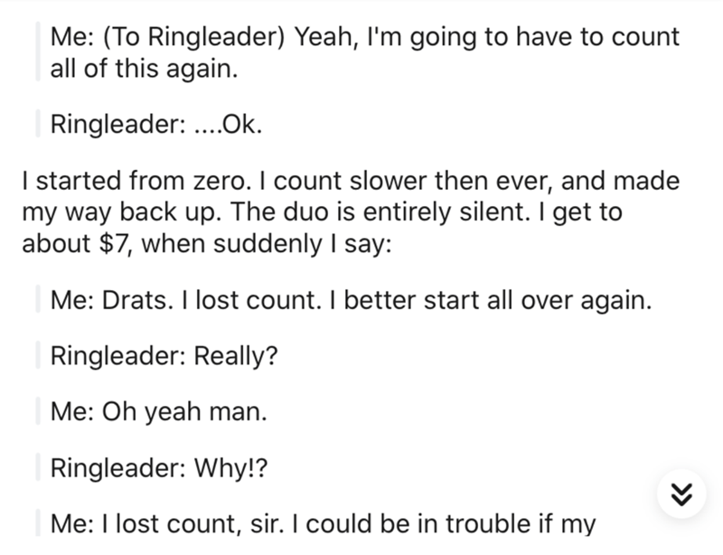 Text - Me: (To Ringleader) Yeah, l'm going to have to count all of this again. Ringleader: ...Ok. I started from zero. I count slower then ever, and made my way back up. The duo is entirely silent. I get to about $7, when suddenly I say: Me: Drats. I lost count. I better start all over again. Ringleader: Really? Me: Oh yeah man. Ringleader: Why!? Me: I lost count, sir. I could be in trouble if my