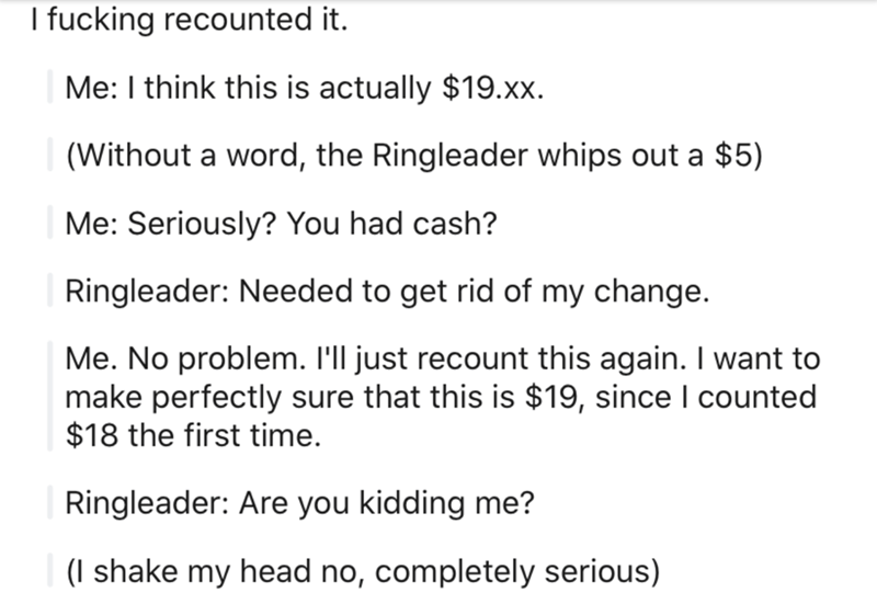 Text - I fucking recounted it. Me: I think this is actually $19.xx. (Without a word, the Ringleader whips out a $5) Me: Seriously? You had cash? Ringleader: Needed to get rid of my change. Me. No problem. I'll just recount this again. I want to make perfectly sure that this is $19, since I counted $18 the first time. Ringleader: Are you kidding me? (I shake my head no, completely serious)