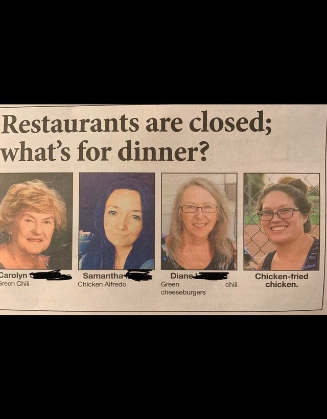 Face - Restaurants are closed; what's for dinner? Samantha Carolyn Green Chili Diane Chicken-fried chicken. Chicken Alfredo Green chili cheeseburgers