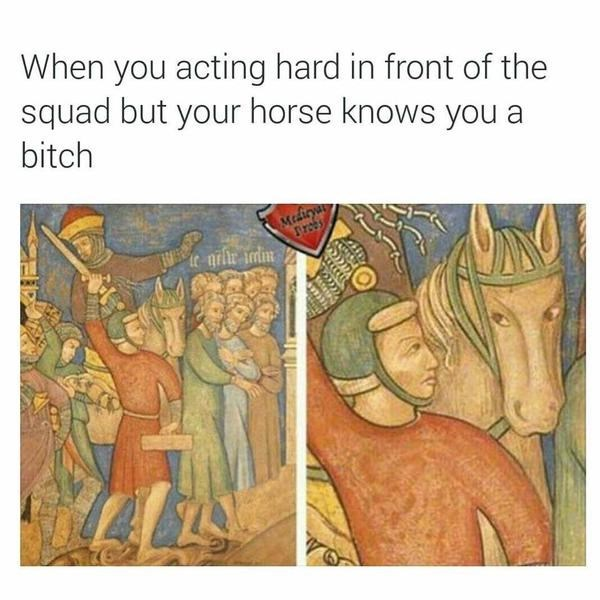 Text - When you acting hard in front of the squad but your horse knows you a bitch Medirya