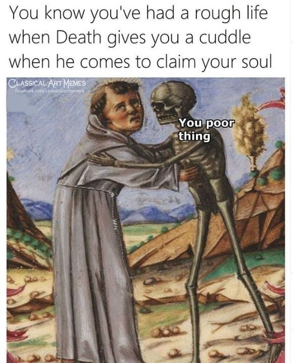 History - You know you've had a rough life when Death gives you a cuddle when he comes to claim your soul CLASSICAL ART MEMES fucobook.com/clasticilartimemes You poor thing