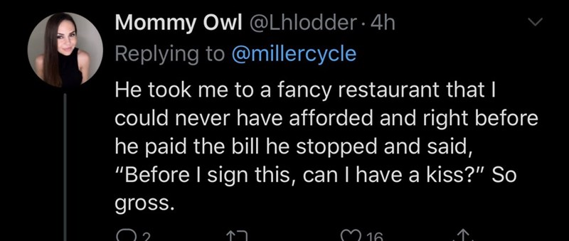 """Text - Mommy Owl @Lhlodder · 4h Replying to @millercycle He took me to a fancy restaurant that I could never have afforded and right before he paid the bill he stopped and said, """"Before I sign this, can I have a kiss?"""" So gross. M 16"""