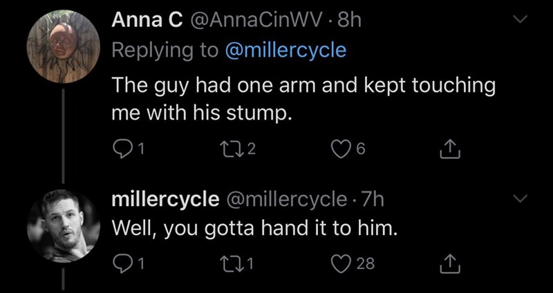 Text - Anna C @AnnaCinWV · 8h Replying to @millercycle The guy had one arm and kept touching me with his stump. 272 millercycle @millercycle · 7h Well, you gotta hand it to him. 271 ♡ 28