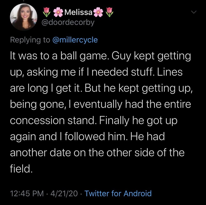 Text - Melissa @doordecorby Replying to @millercycle It was to a ball game. Guy kept getting up, asking me if I needed stuff. Lines are long I get it. But he kept getting up, being gone, l eventually had the entire concession stand. Finally he got up | again and I followed him. He had another date on the other side of the field. 12:45 PM · 4/21/20 · Twitter for Android