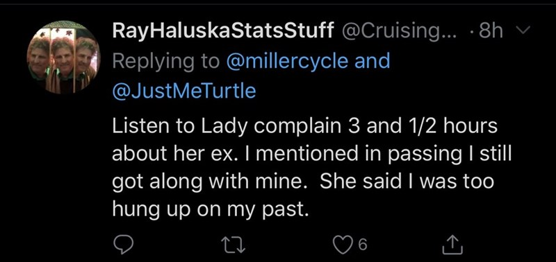 Text - RayHaluskaStatsStuff @Cruising.. · 8h v Replying to @millercycle and @JustMeTurtle Listen to Lady complain 3 and 1/2 hours about her ex. I mentioned in passing I stil got along with mine. She said I was too hung up on my past.