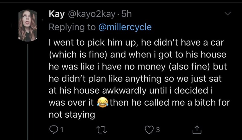 Text - Kay @kayo2kay · 5h Replying to @millercycle I went to pick him up, he didn't have a car (which is fine) and when i got to his house he was like i have no money (also fine) but he didn't plan like anything so we just sat at his house awkwardly until i decided i was over it a then he called me a bitch for not staying