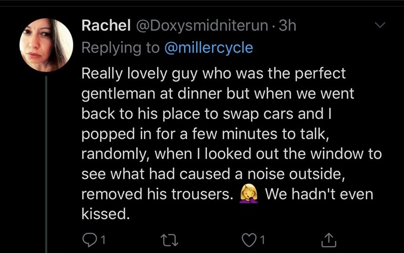 Text - Rachel @Doxysmidniterun · 3h Replying to @millercycle Really lovely guy who was the perfect gentleman at dinner but when we went back to his place to swap cars and I popped in for a few minutes to talk, randomly, when I looked out the window to see what had caused a noise outside, removed his trousers. We hadn't even kissed. 1