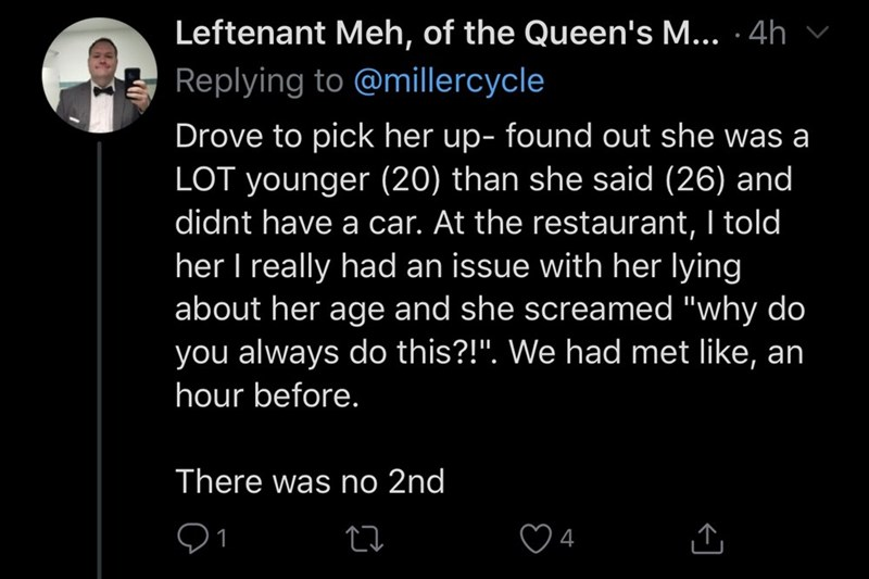 """Text - Leftenant Meh, of the Queen's M... · 4h Replying to @millercycle Drove to pick her up- found out she was a LOT younger (20) than she said (26) and didnt have a car. At the restaurant, I told her I really had an issue with her lying about her age and she screamed """"why do you always do this?!"""". We had met like, an hour before. There was no 2nd Q1 4"""