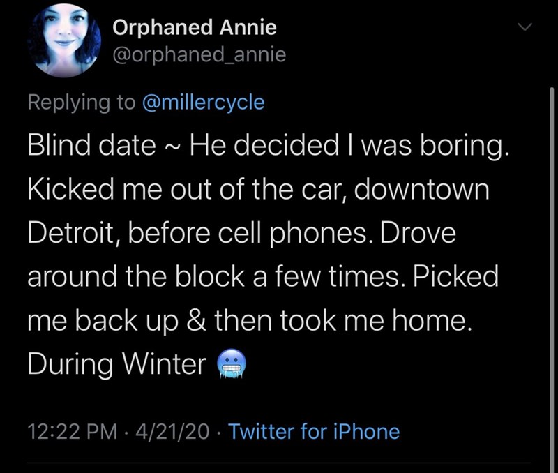 Text - Orphaned Annie @orphaned_annie Replying to @millercycle Blind date - He decided I was boring. Kicked me out of the car, downtown Detroit, before cell phones. Drove around the block a few times. Picked me back up & then took me home. During Winter 12:22 PM · 4/21/20 · Twitter for iPhone