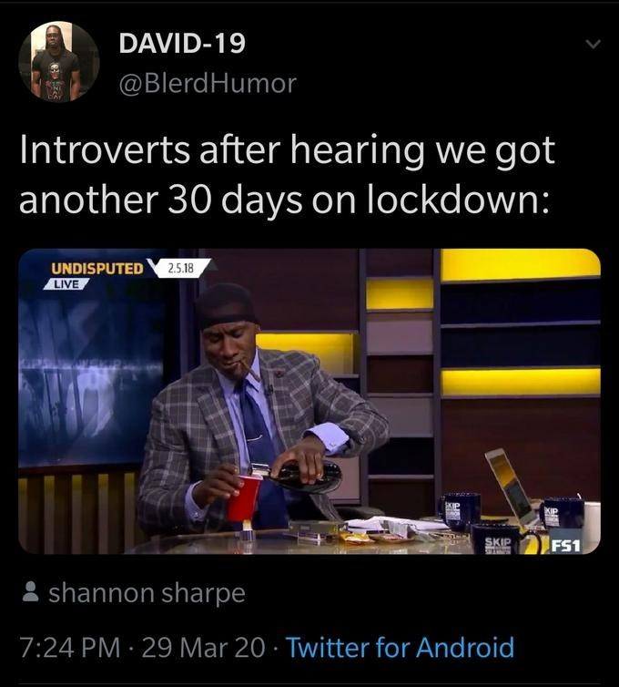 Text - DAVID-19 @BlerdHumor Introverts after hearing we got another 30 days on lockdown: UNDISPUTED 2.5.18 LIVE SKIP FS1 : shannon sharpe 7:24 PM · 29 Mar 20 · Twitter for Android