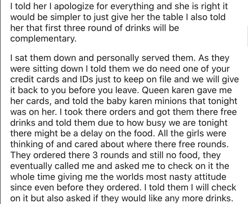 Text - I told her I apologize for everything and she is right it would be simpler to just give her the table I also told her that first three round of drinks will be complementary. I sat them down and personally served them. As they were sitting down I told them we do need one of your credit cards and IDs just to keep on file and we will give it back to you before you leave. Queen karen gave me her cards, and told the baby karen minions that tonight was on her. I took there orders and got them t