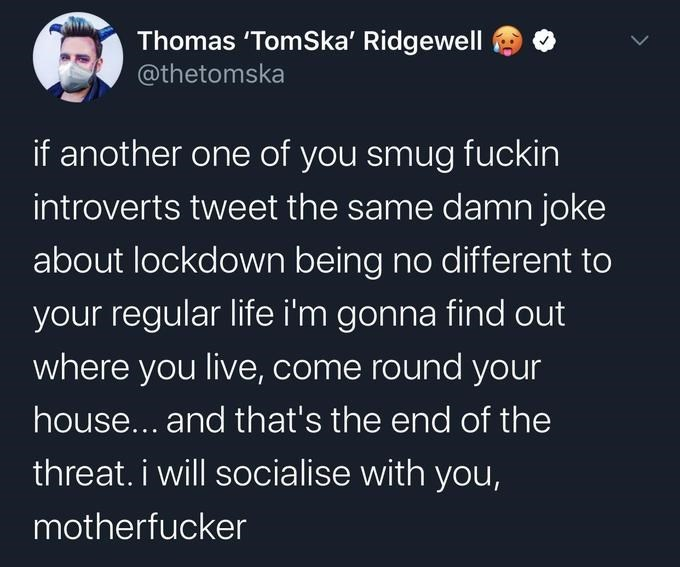 Text - Thomas 'TomSka' Ridgewell @thetomska if another one of you smug fuckin introverts tweet the same damn joke about lockdown being no different to your regular life i'm gonna find out where you live, come round your house... and that's the end of the threat. i will socialise with you, motherfucker