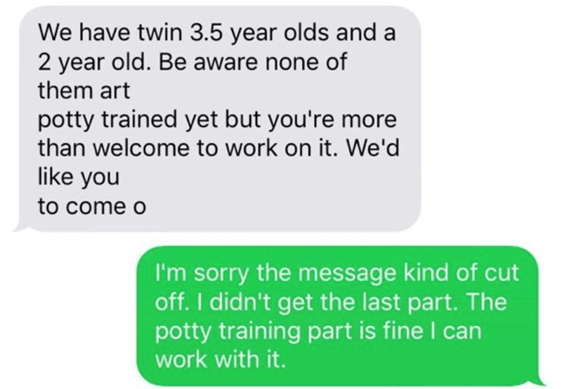 Text - We have twin 3.5 year olds and a 2 year old. Be aware none of them art potty trained yet but you're more than welcome to work on it. We'd like you to come o I'm sorry the message kind of cut off. I didn't get the last part. The potty training part is fine I can work with it.