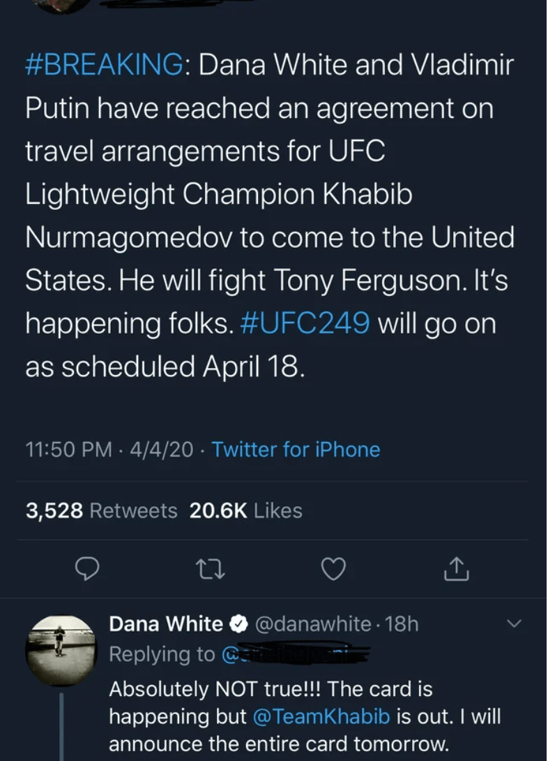 Text - #BREAKING: Dana White and Vladimir Putin have reached an agreement on travel arrangements for UFC Lightweight Champion Khabib Nurmagomedov to come to the United States. He will fight Tony Ferguson. It's happening folks. #UFC249 will go on as scheduled April 18. 11:50 PM · 4/4/20 · Twitter for iPhone 3,528 Retweets 20.6K Likes Dana White @danawhite · 18h Replying to @: Absolutely NOT true!!! The card is happening but @TeamKhabib is out. I will announce the entire card tomorrow.