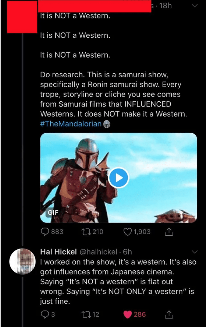 """Text - S. 18h It is NOT a Western. It is NOT a Western. It is NOT a Western. Do research. This is a samurai show, specifically a Ronin samurai show. Every trope, storyline or cliche you see comes from Samurai films that INFLUENCED Westerns. It does NOT make it a Western. #TheMandalorian GIF 883 27 210 1,903 Hal Hickel @halhickel · 6h I worked on the show, it's a western. It's also got influences from Japanese cinema. Saying """"It's NOT a western"""" is flat out wrong. Saying """"It's NOT ONLY a western"""""""