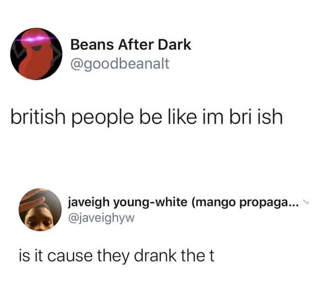 Text - Beans After Dark @goodbeanalt british people be like im bri ish javeigh young-white (mango propaga... @javeighyw is it cause they drank the t