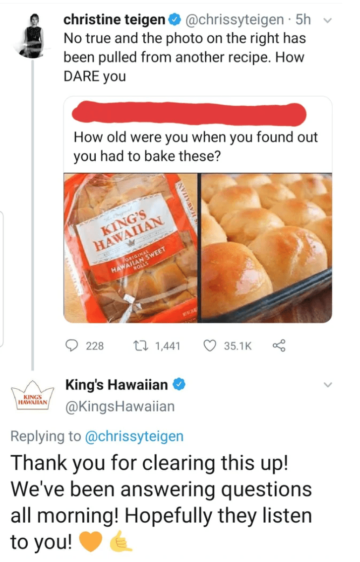 Font - christine teigen O @chrissyteigen · 5h No true and the photo on the right has been pulled from another recipe. How DARE you How old were you when you found out you had to bake these? KING'S HAWAIIAN 17ORIGINAL HAWAHAN SWEET 228 27 1,441 35.1K King's Hawaiian KINGS HAWAIIAN @KingsHawaiian Replying to @chrissyteigen Thank you for clearing this up! We've been answering questions all morning! Hopefully they listen to you! NVIIVAVIH