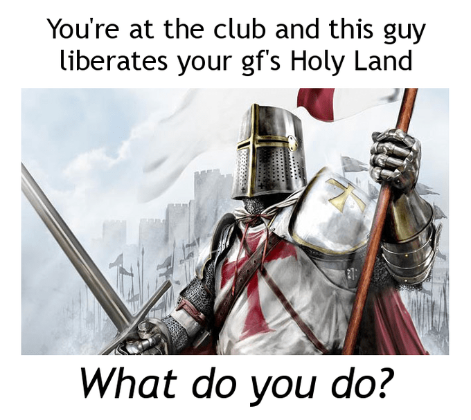 Knight - You're at the club and this guy liberates your gf's Holy Land What do you do?