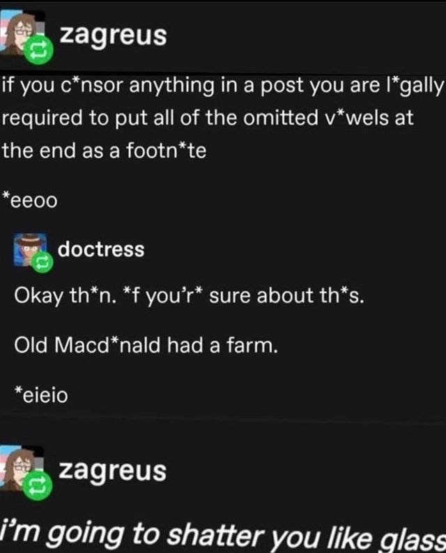 Text - zagreus if you c*nsor anything in a post you are l*gally required to put all of the omitted v*wels at the end as a footn*te *eeoo doctress Okay th*n. *f you'r* sure about th*s. Old Macd*nald had a farm. *eieio zagreus i'm going to shatter you like glass
