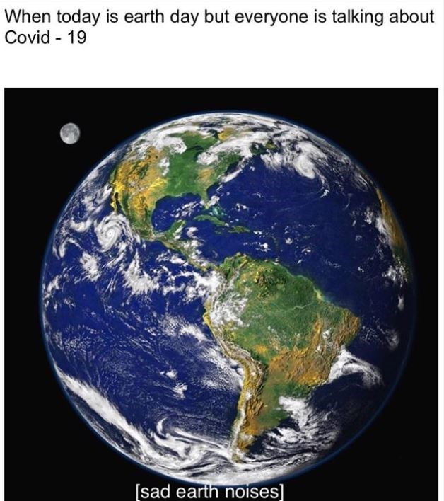 Earth - When today is earth day but everyone is talking about Covid - 19 [sad earth noises]