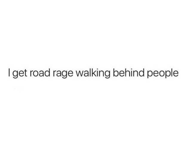 Text - I get road rage walking behind people