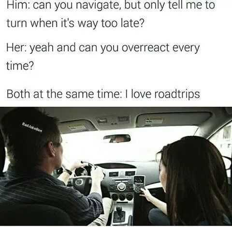Vehicle - Him: can you navigate, but only tell me to turn when it's way too late? Her: yeah and can you overreact every time? Both at the same time: I love roadtrips BadJokellen