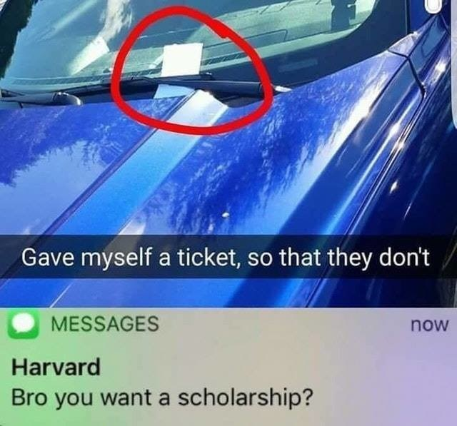 Motor vehicle - Gave myself a ticket, so that they don't MESSAGES now Harvard Bro you want a scholarship?
