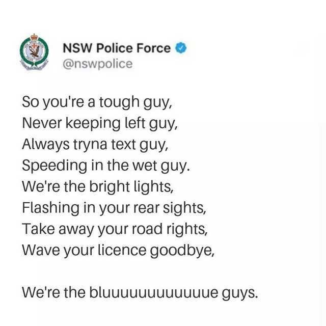 Text - NSW Police Force @nswpolice So you're a tough guy, Never keeping left guy, Always tryna text guy, Speeding in the wet guy. We're the bright lights, Flashing in your rear sights, Take away your road rights, Wave your licence goodbye, We're the bluuuuuuuuuuuue guys.
