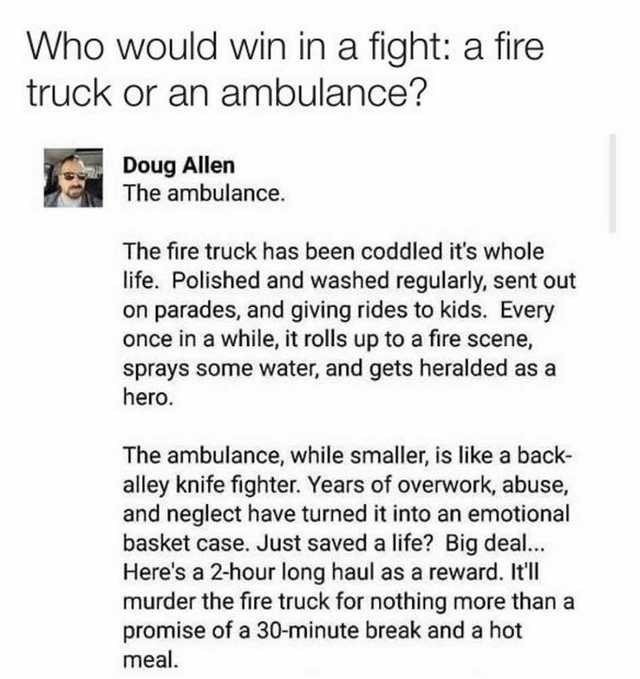 Text - Who would win in a fight: a fire truck or an ambulance? Doug Allen The ambulance. The fire truck has been coddled it's whole life. Polished and washed regularly, sent out on parades, and giving rides to kids. Every once in a while, it rolls up to a fire scene, sprays some water, and gets heralded as a hero. The ambulance, while smaller, is like a back- alley knife fighter. Years of overwork, abuse, and neglect have turned it into an emotional basket case. Just saved a life? Big deal... He