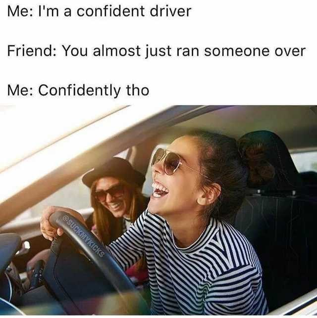 Text - Me: I'm a confident driver Friend: You almost just ran someone over Me: Confidently tho @SUCKMYKICKS