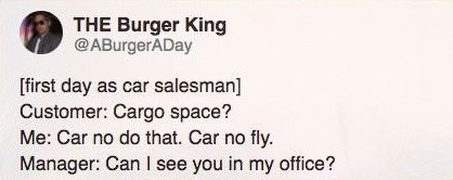 Text - THE Burger King @ABurgerADay [first day as car salesman] Customer: Cargo space? Me: Car no do that. Car no fly. Manager: Can I see you in my office?