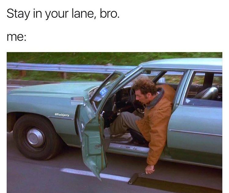 Land vehicle - Stay in your lane, bro. me: OFuckjerry