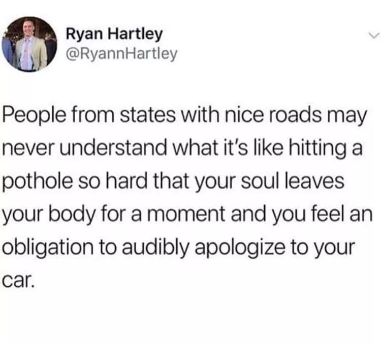 Text - Ryan Hartley @RyannHartley People from states with nice roads may never understand what it's like hitting a pothole so hard that your soul leaves your body for a moment and you feel an obligation to audibly apologize to your car.