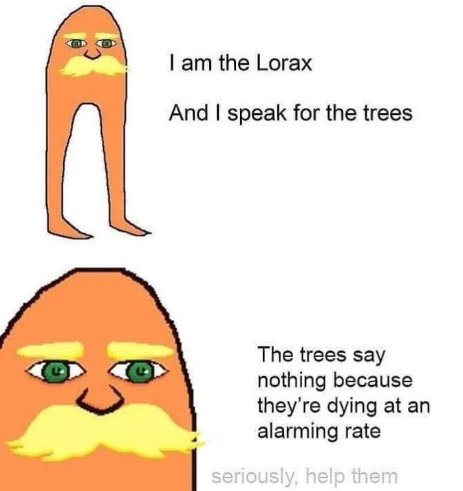 Text - I am the Lorax And I speak for the trees The trees say nothing because they're dying at an alarming rate seriously, help them