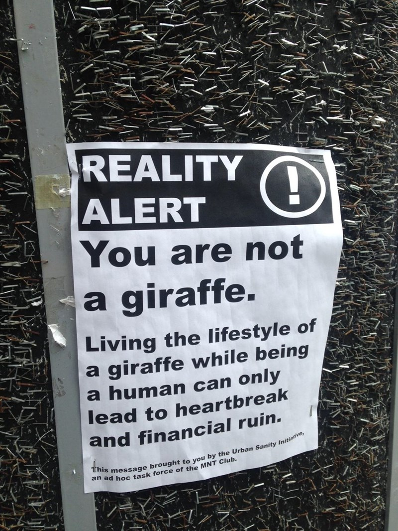 Text - REALITY O ALERT You are not a giraffe. Living the lifestyle of a giraffe while being a human can only lead to heartbreak and financial ruin. This message brought to you by the Urban Sanity Initiative, an ad hoc task force of the MNT Club.