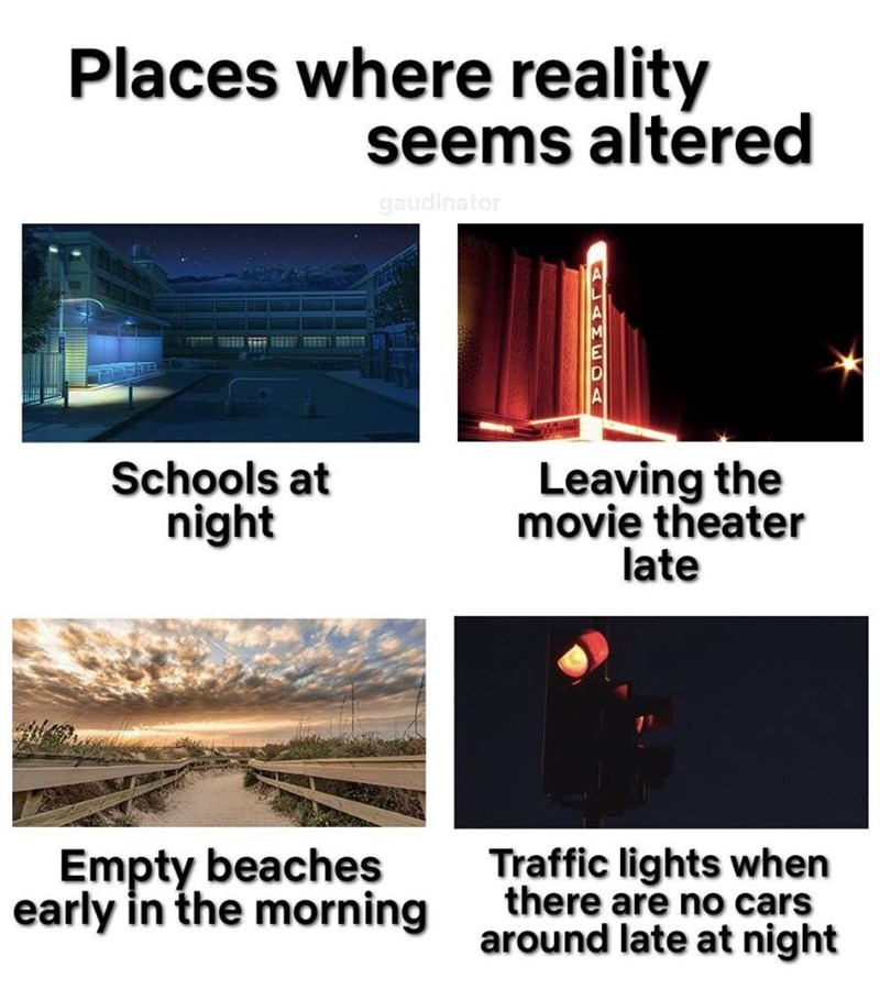 Line - Places where reality seems altered gaudinator Schools at night Leaving the movie theater late Empty beaches Traffic lights when there are no cars early in the morning around late at night JANE OA